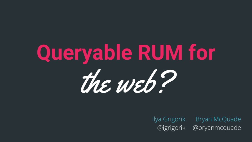 Queryable RUM for the web? Ilya Grigorik @igrig...