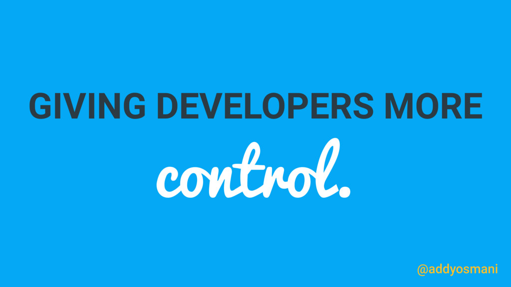 GIVING DEVELOPERS MORE control. @addyosmani