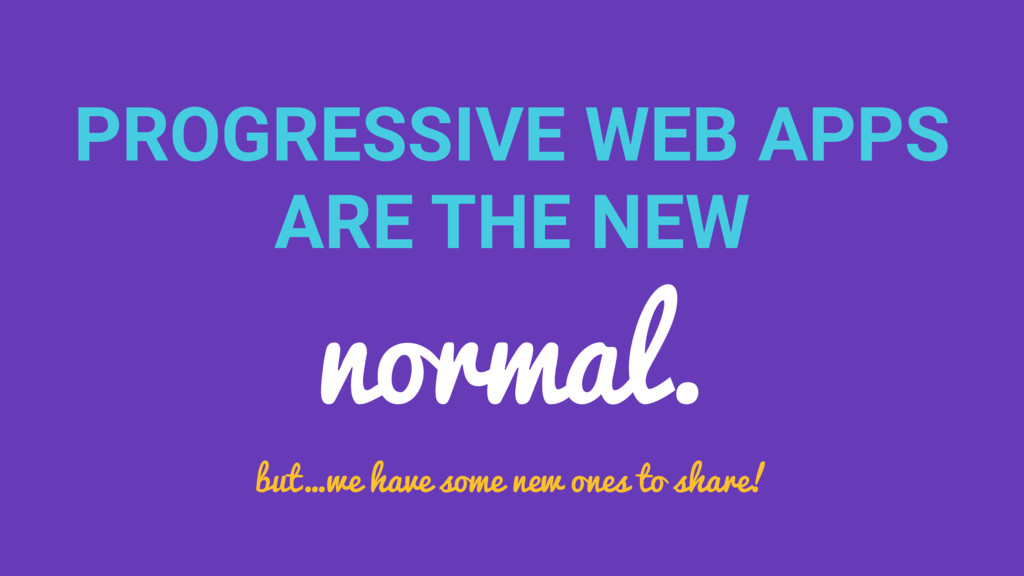 PROGRESSIVE WEB APPS ARE THE NEW normal. but…we...
