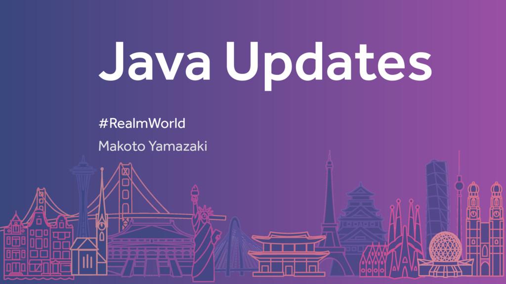 Java Updates Makoto Yamazaki #RealmWorld