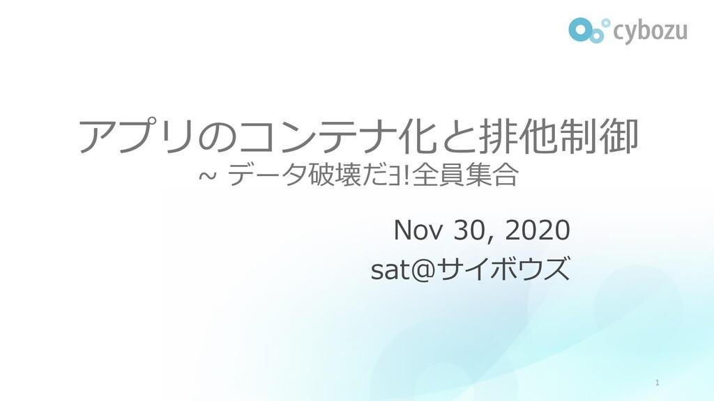 アプリのコンテナ化と排他制御 ~ データ破壊だヨ!全員集合 Nov 30, 2020 sat@...