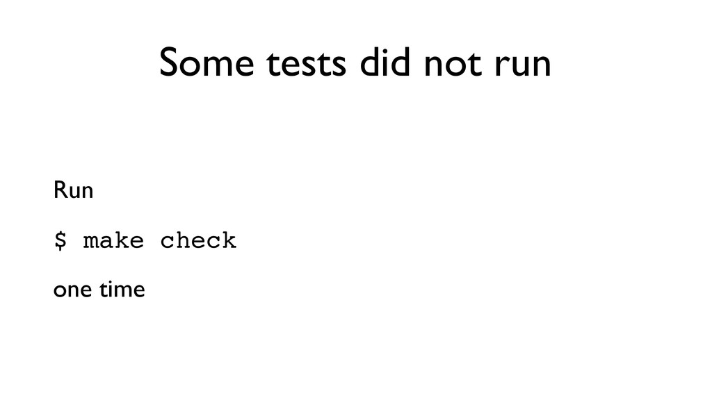 Some tests did not run Run  $ make check! one...