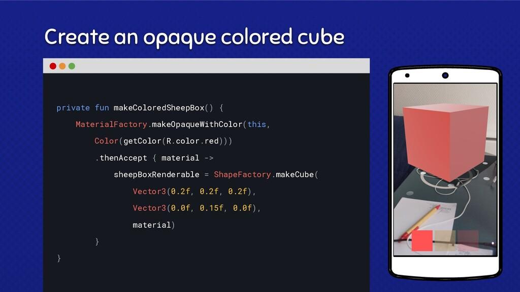 Create an opaque colored cube private fun makeC...