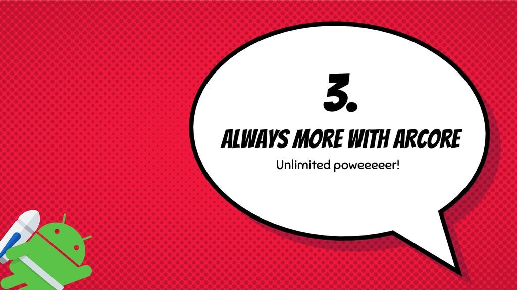 3. Always more with ARcore Unlimited poweeeeer!