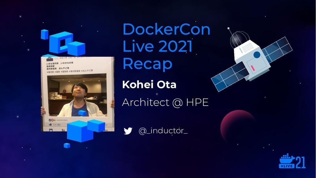 Kohei Ota DockerCon Live 2021 Recap Architect @...