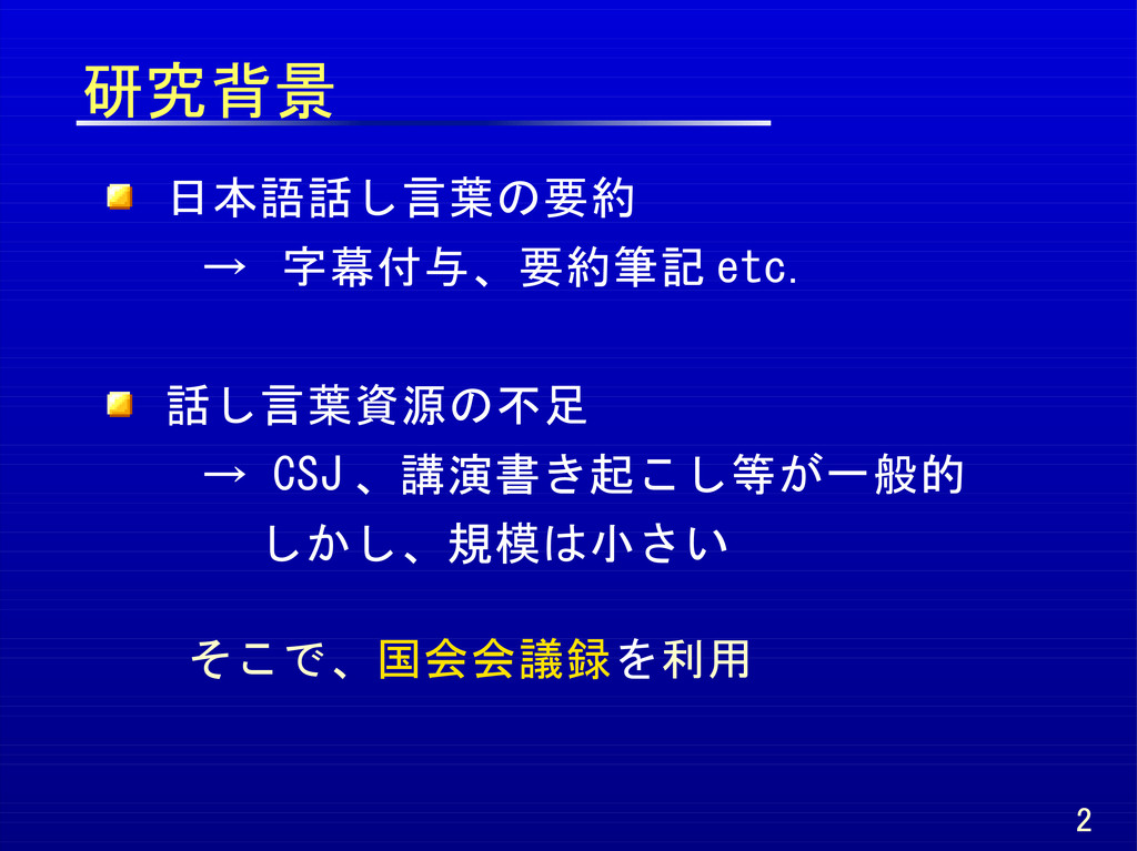 研究背景 日本語話し言葉の要約 → 字幕付与、要約筆記 etc. 話し言葉資源の不足 → CS...