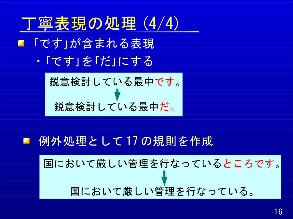 丁寧表現の処理 (4/4) 16 「です」が含まれる表現 ・「です」を「だ」にする 鋭意検討し...