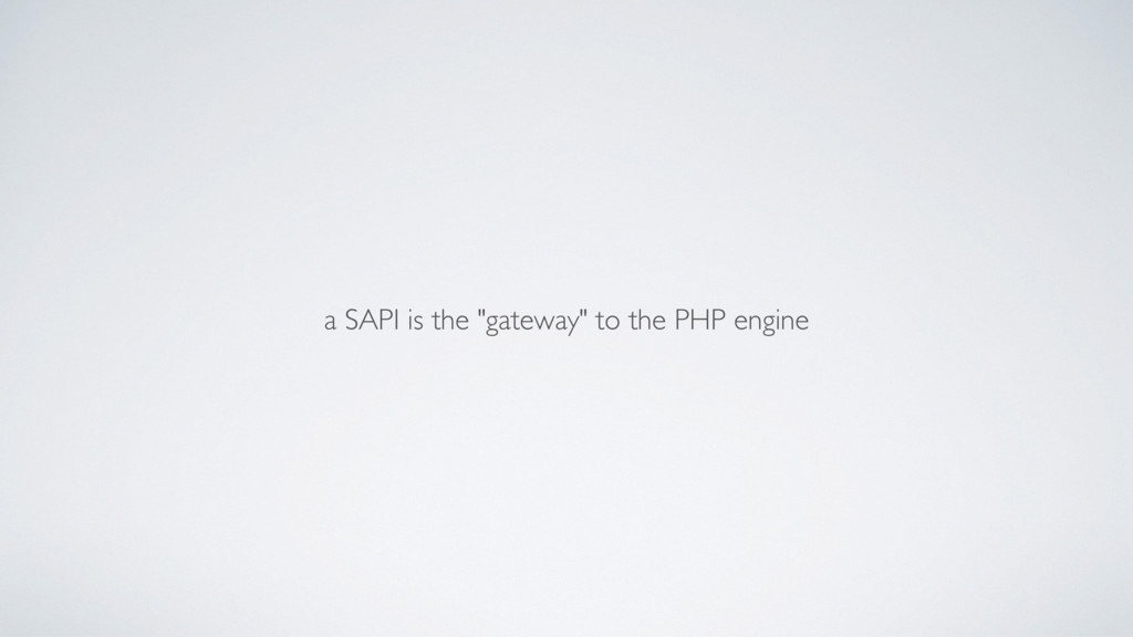 "a SAPI is the ""gateway"" to the PHP engine"