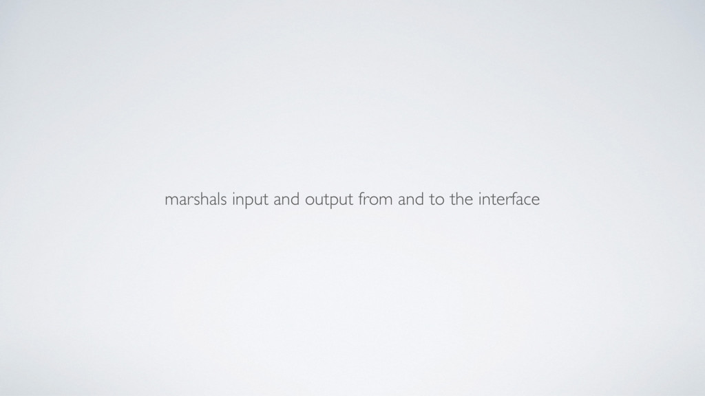 marshals input and output from and to the inter...