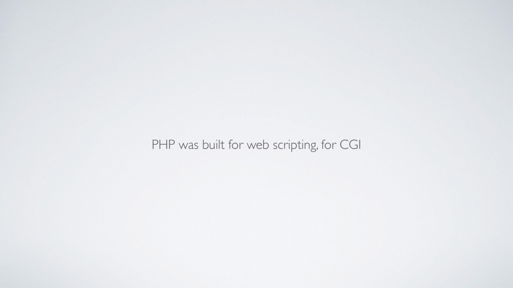 PHP was built for web scripting, for CGI