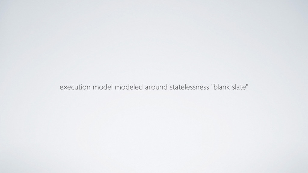 "execution model modeled around statelessness ""b..."