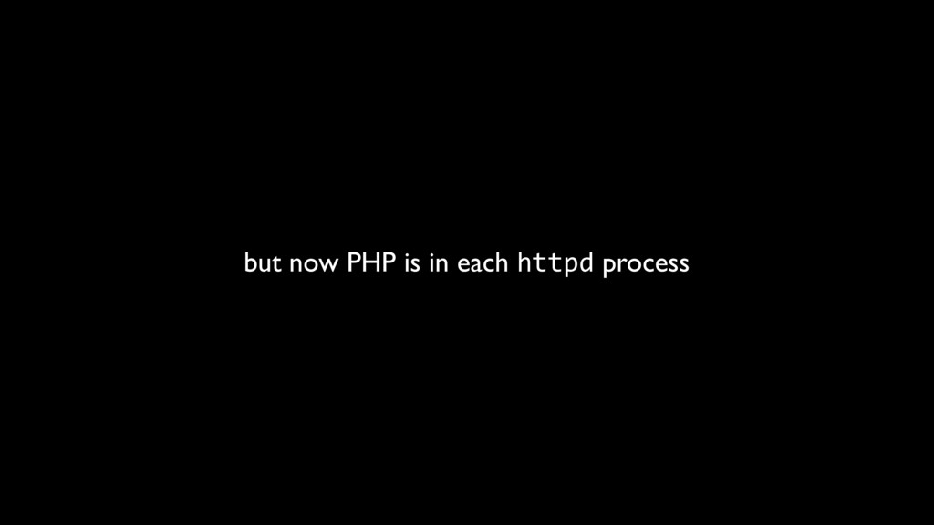 but now PHP is in each httpd process