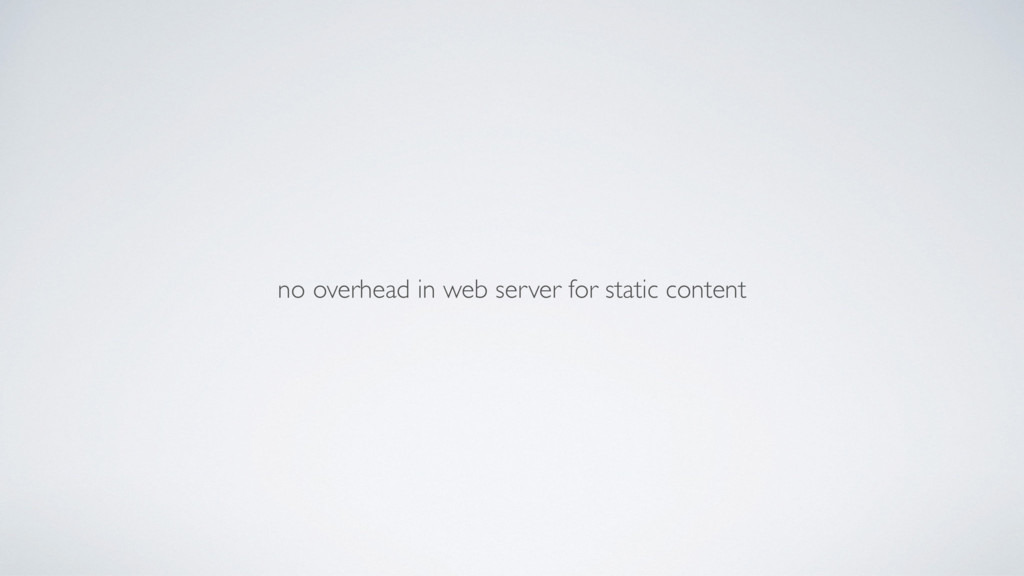 no overhead in web server for static content