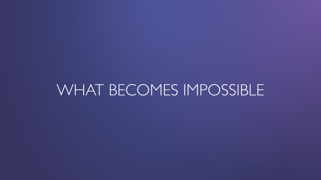 WHAT BECOMES IMPOSSIBLE