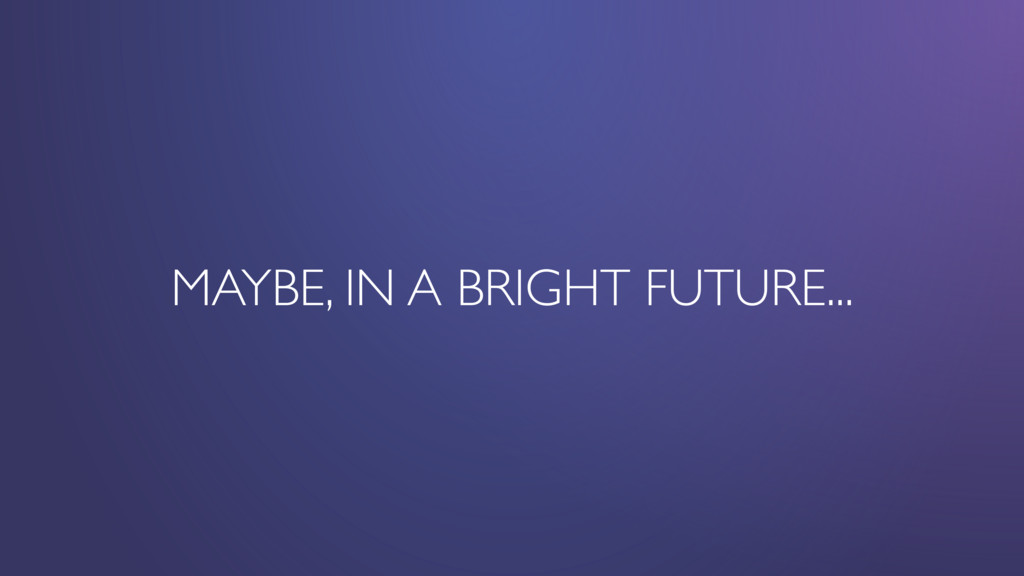 MAYBE, IN A BRIGHT FUTURE...