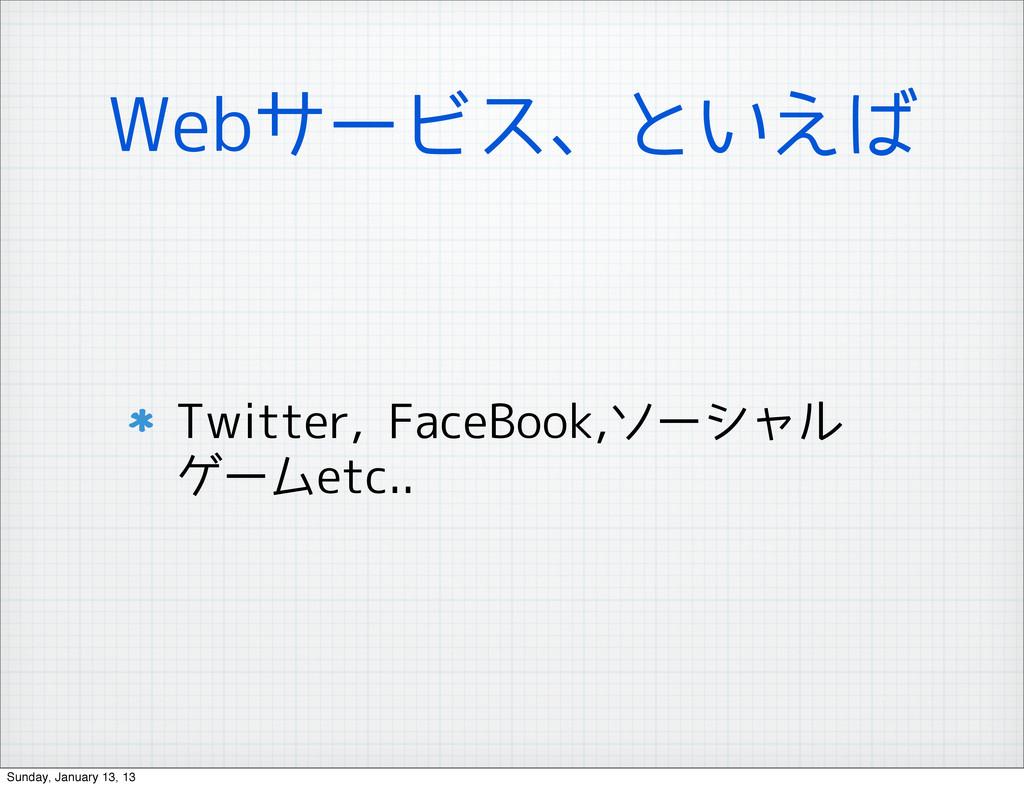 Webサービス、といえば Twitter, FaceBook,ソーシャル ゲームetc.. S...