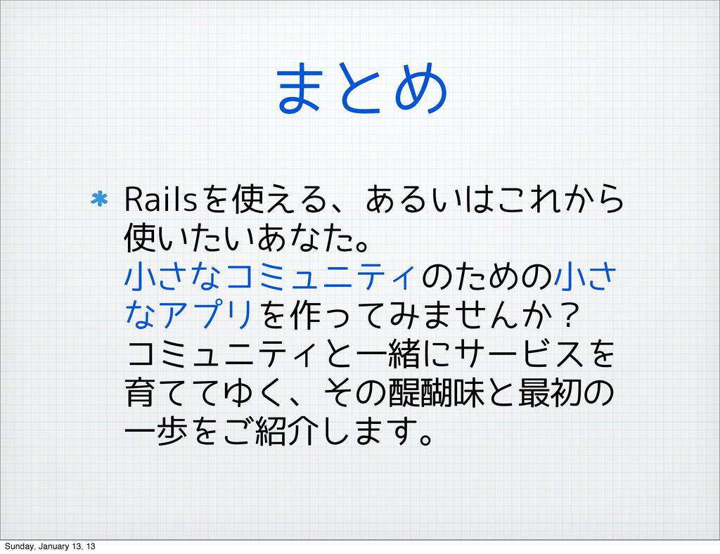 まとめ Railsを使える、あるいはこれから 使いたいあなた。 小さなコミュニティのための小さ...