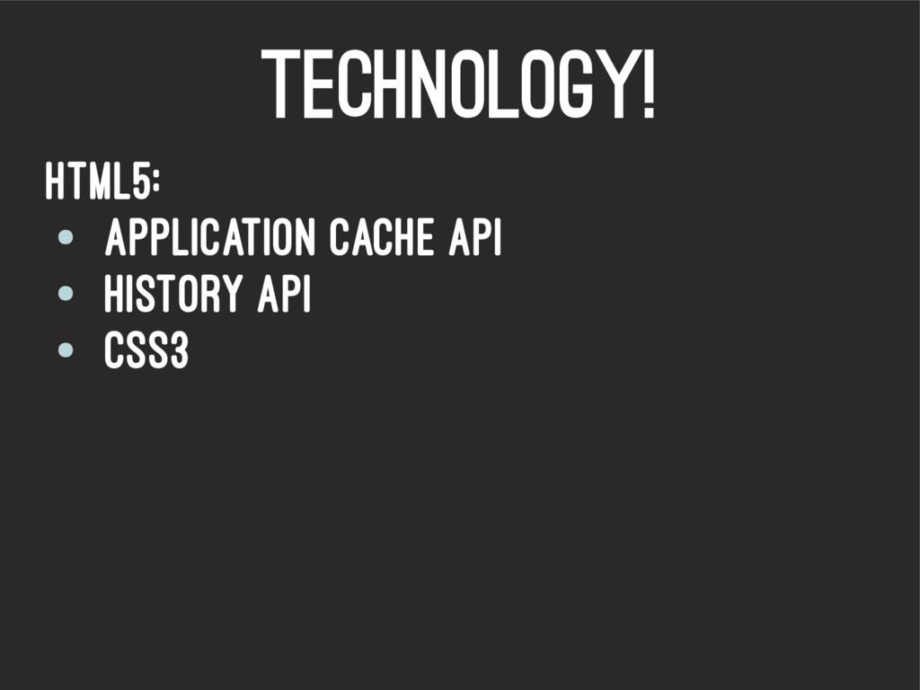 Technology! HTML5: ● Application cache API ● Hi...