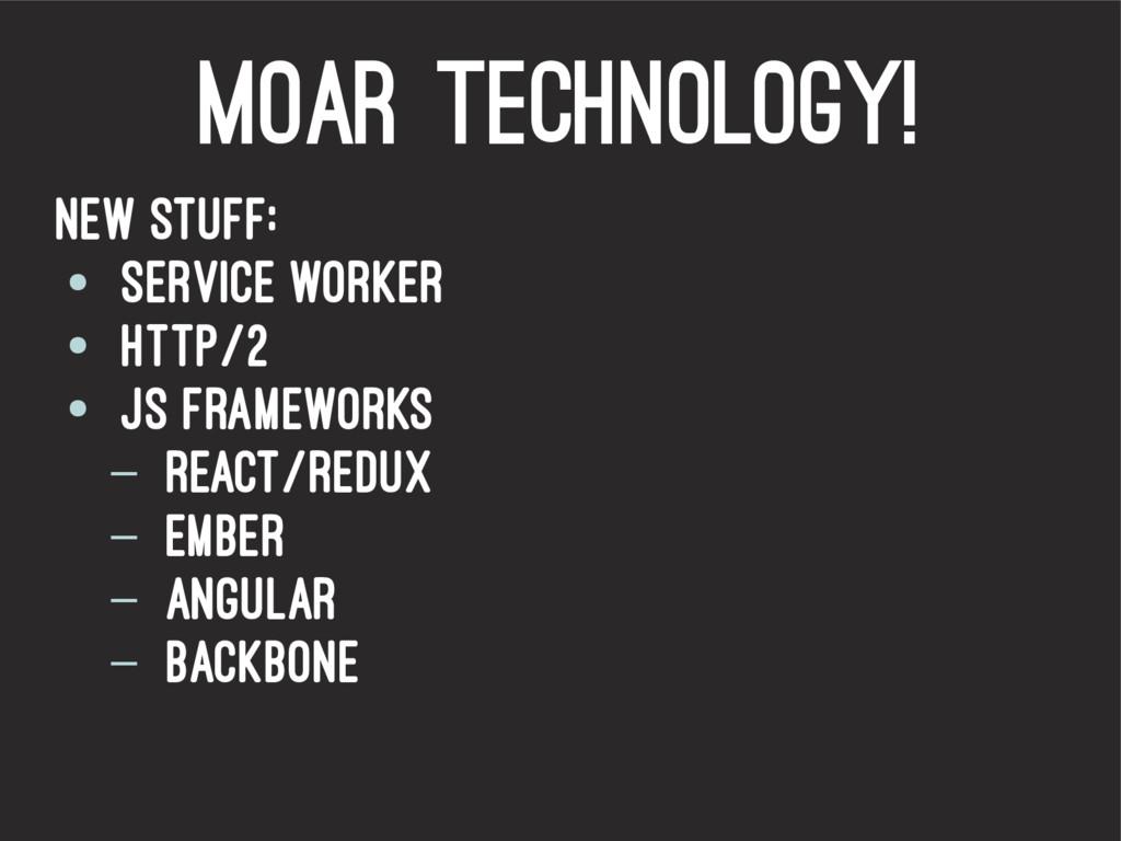 Moar Technology! New stuff: ● Service worker ● ...