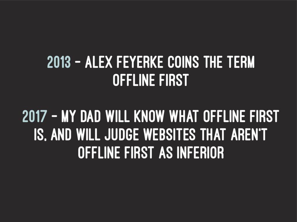 2013 – Alex Feyerke coins the term Offline firs...