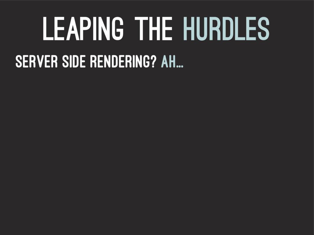 leaping the hurdles Server Side Rendering? Ah...