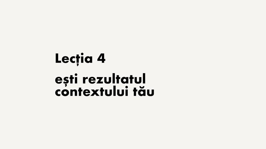 Lecția 4 ești rezultatul contextului tău