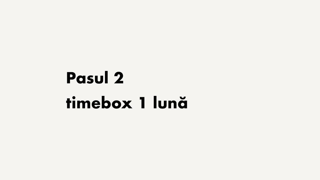Pasul 2 timebox 1 lună