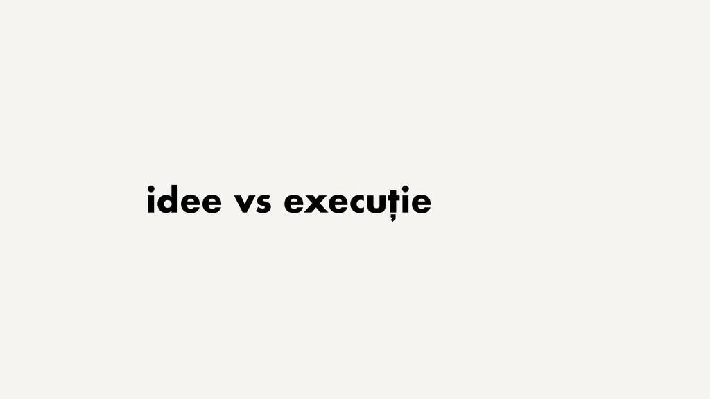 idee vs execuție