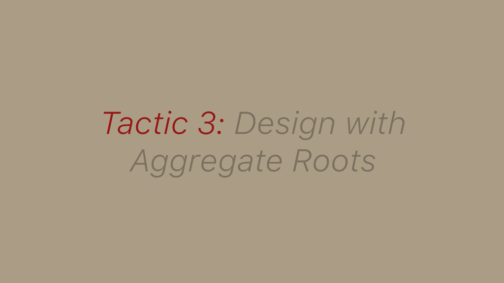 Tactic 3: Design with Aggregate Roots