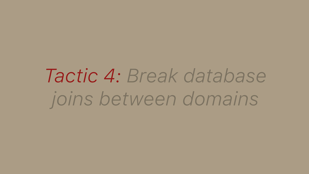 Tactic 4: Break database joins between domains