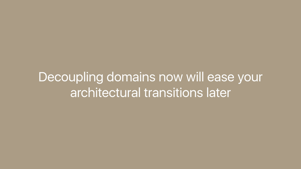Decoupling domains now will ease your architect...