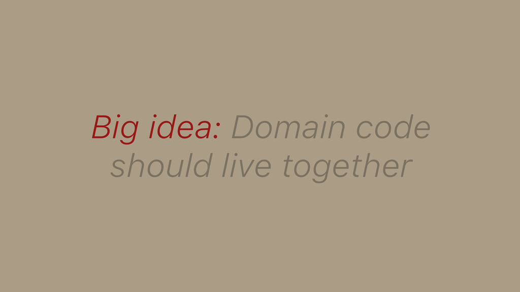 Big idea: Domain code should live together