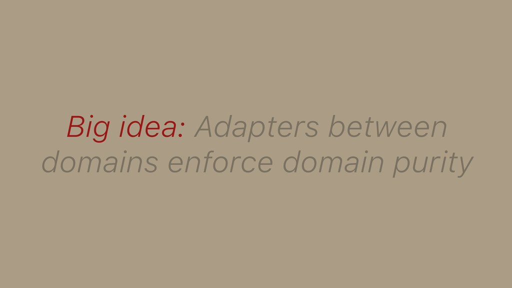 Big idea: Adapters between domains enforce doma...