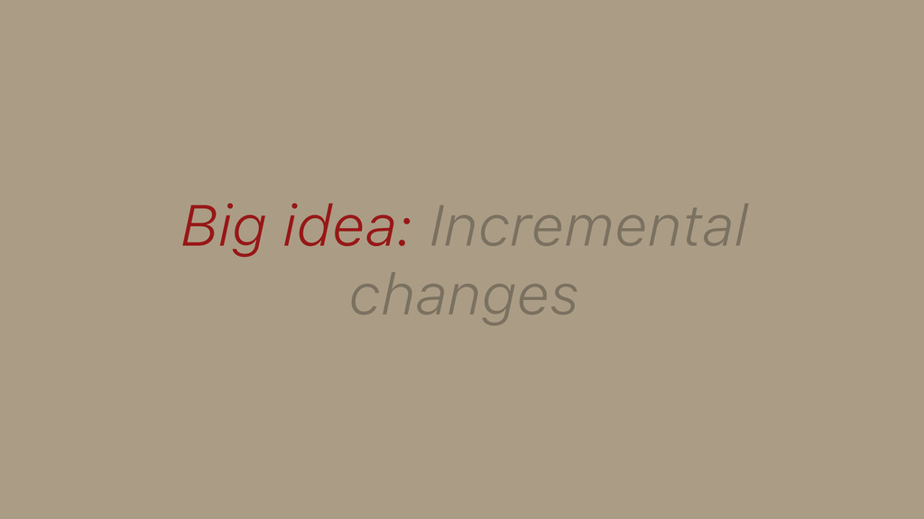 Big idea: Incremental changes
