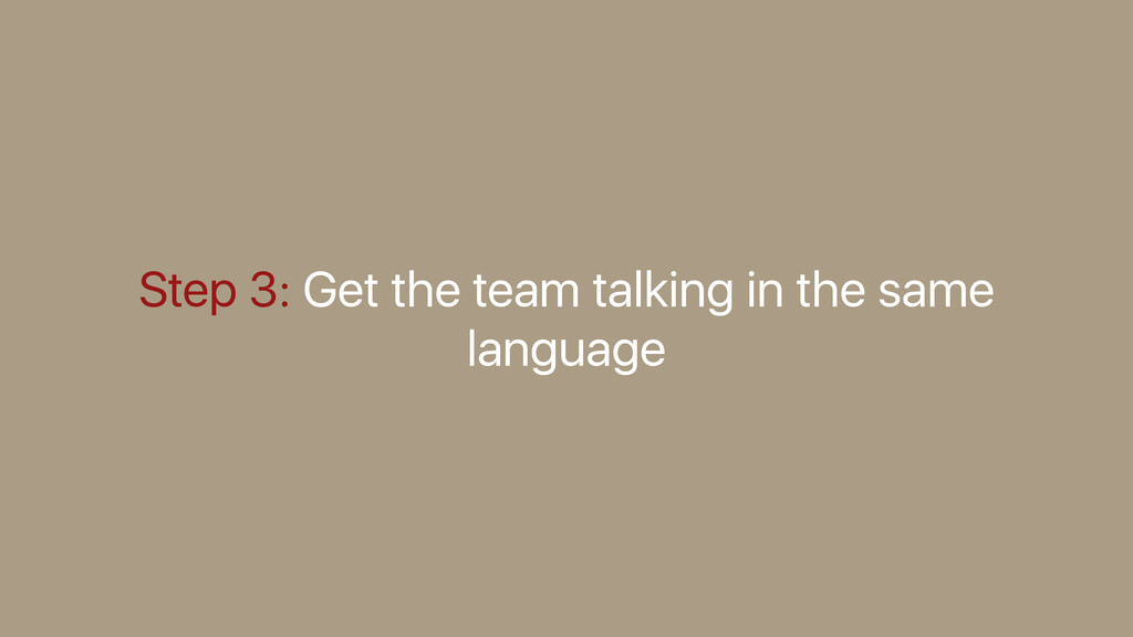 Step 3: Get the team talking in the same langua...
