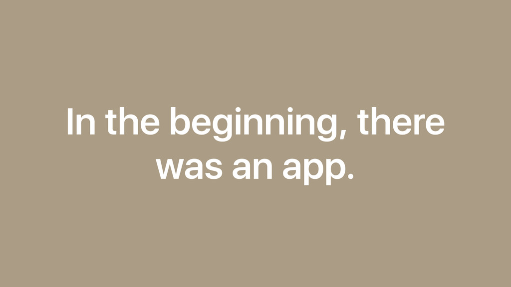 In the beginning, there was an app.