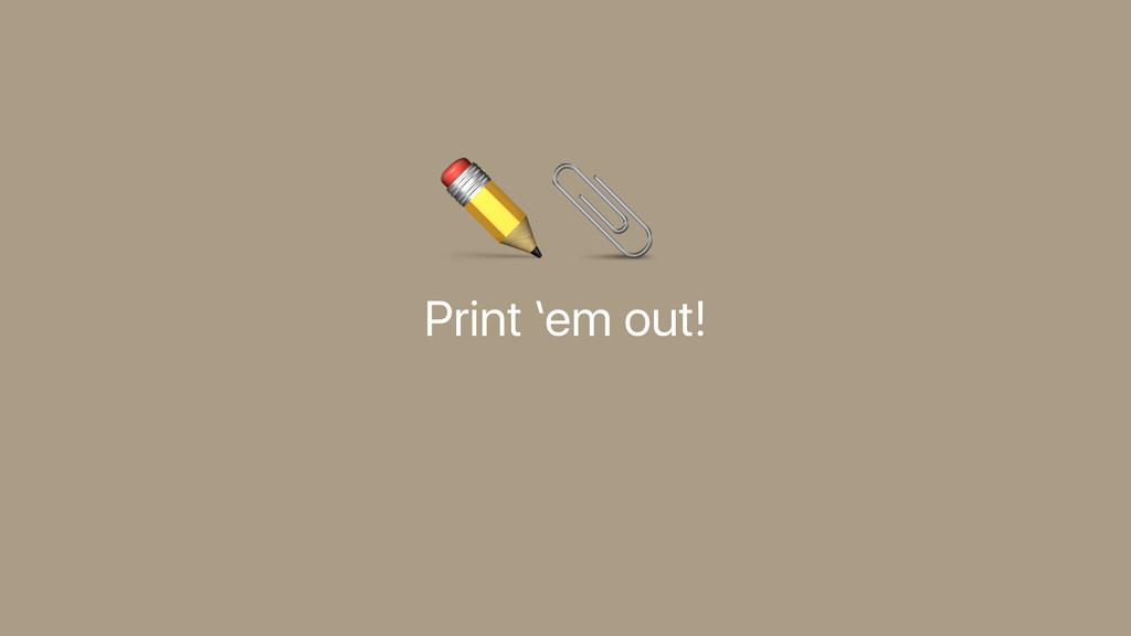 Print 'em out! ✏