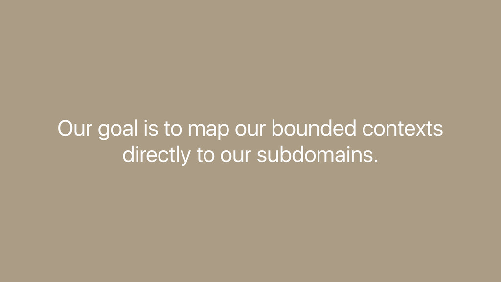 Our goal is to map our bounded contexts directl...