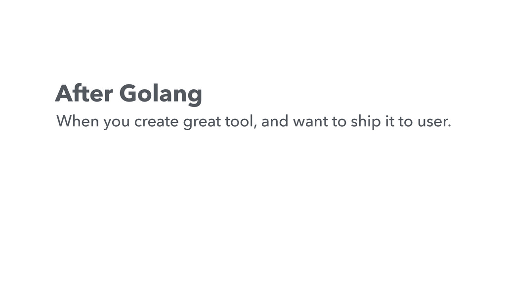 After Golang When you create great tool, and wa...