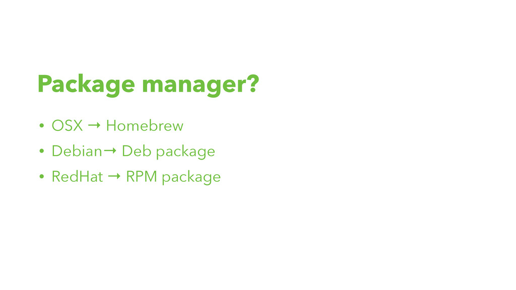 Package manager? • OSX → Homebrew • Debian→ Deb...