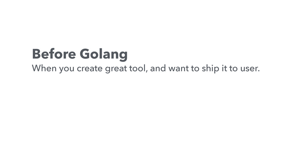 Before Golang When you create great tool, and w...