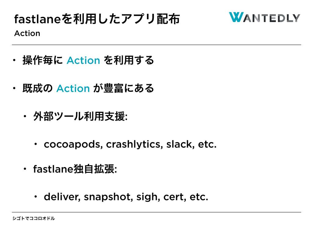 γΰτͰίίϩΦυϧ fastlaneΛར༻ͨ͠ΞϓϦ Action • ૢ࡞ຖʹ Act...