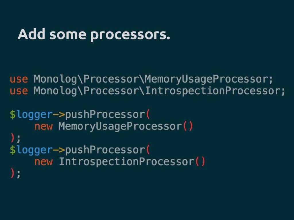 Add some processors.