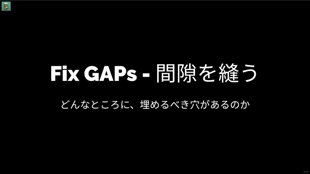 Fix GAPs - 間隙を縫う どんなところに、埋めるべき⽳があるのか 14 / 28