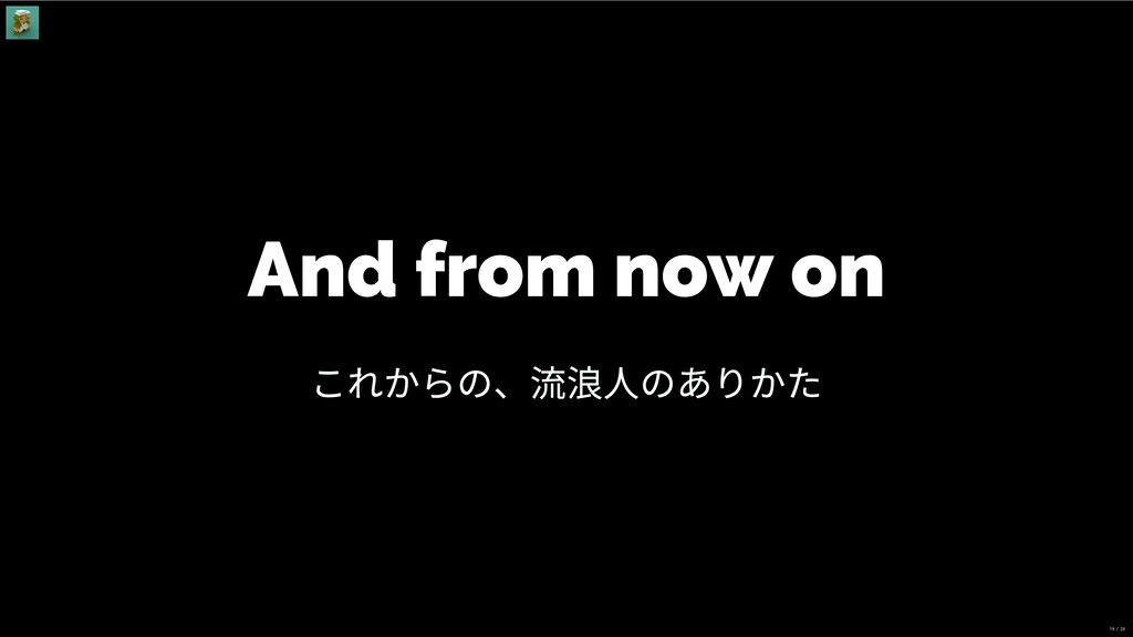 And from now on これからの、流浪⼈のありかた 19 / 28