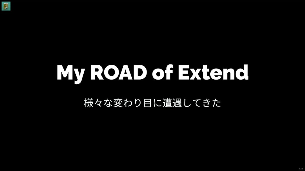 My ROAD of Extend 様々な変わり⽬に遭遇してきた 9 / 28