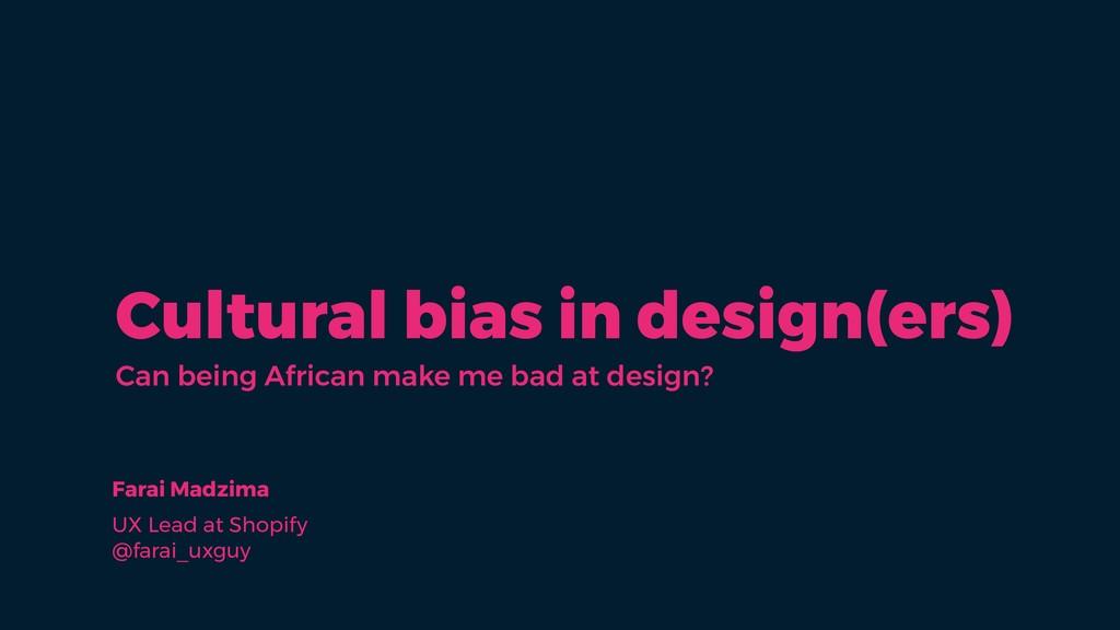 Cultural bias in design(ers) Farai Madzima UX L...