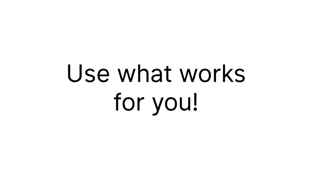 Use what works for you!