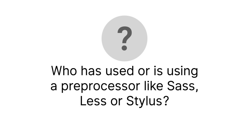 Who has used or is using a preprocessor like Sa...