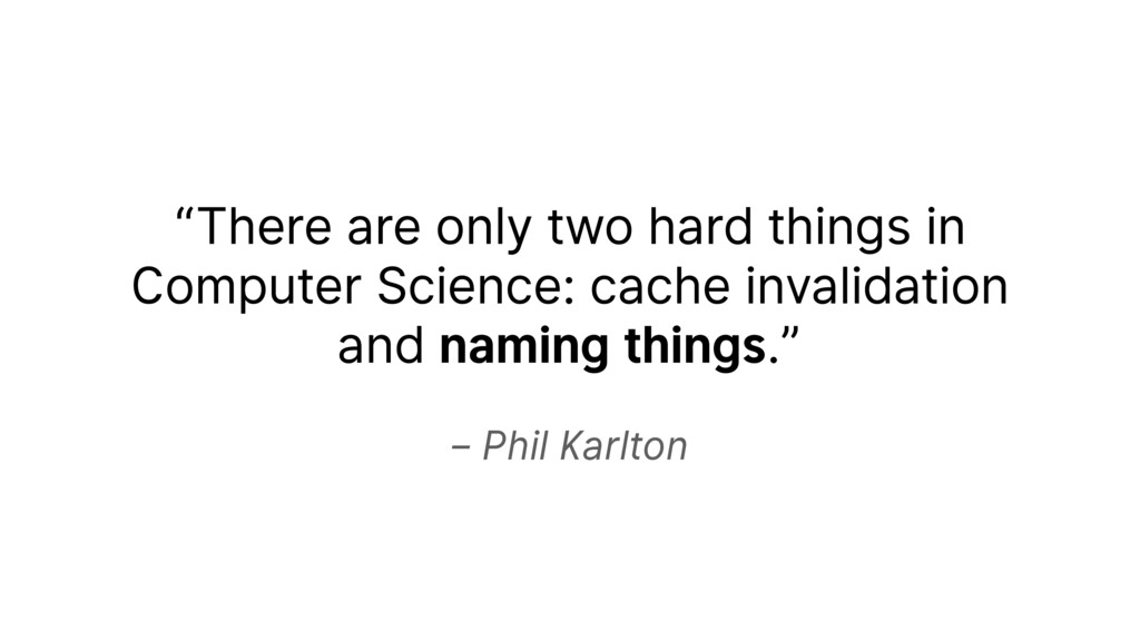 "– Phil Karlton ""There are only two hard things ..."